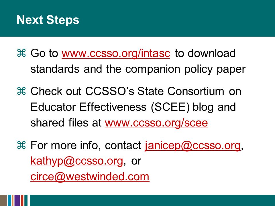 Next Steps Go to www.ccsso.org/intasc to download standards and the companion policy paperwww.ccsso.org/intasc Check out CCSSOs State Consortium on Educator Effectiveness (SCEE) blog and shared files at www.ccsso.org/sceewww.ccsso.org/scee For more info, contact janicep@ccsso.org, kathyp@ccsso.org, or circe@westwinded.comjanicep@ccsso.org kathyp@ccsso.org circe@westwinded.com
