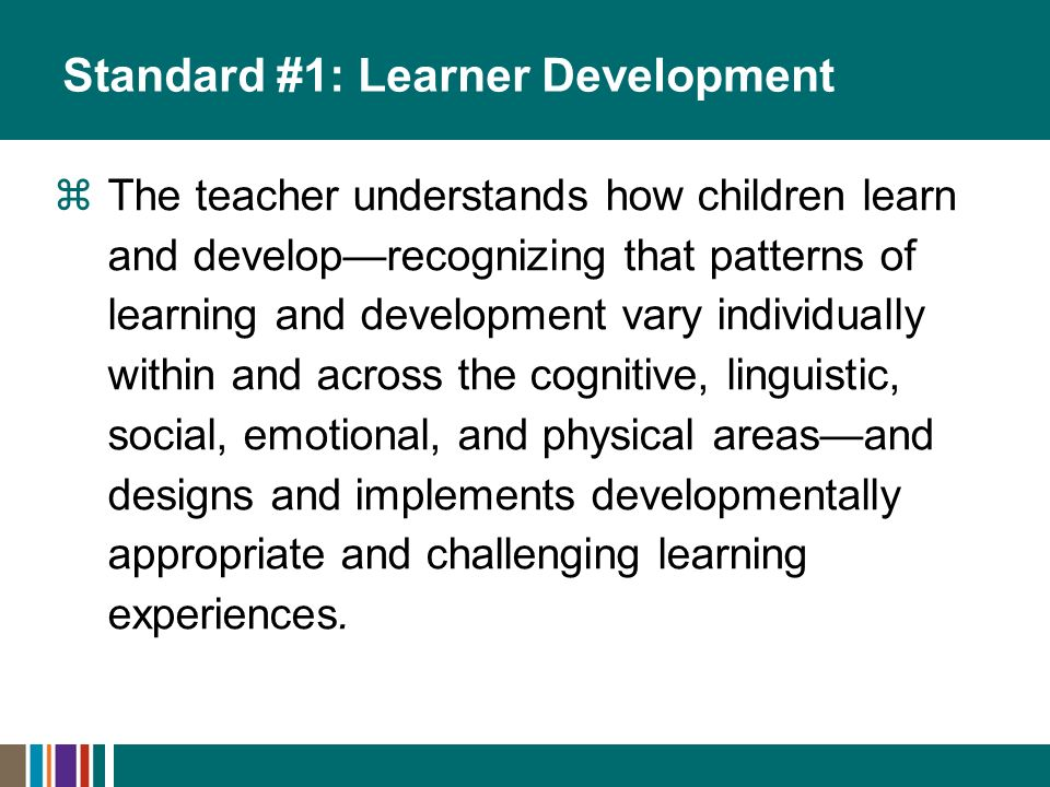 Standard #1: Learner Development The teacher understands how children learn and developrecognizing that patterns of learning and development vary individually within and across the cognitive, linguistic, social, emotional, and physical areasand designs and implements developmentally appropriate and challenging learning experiences.