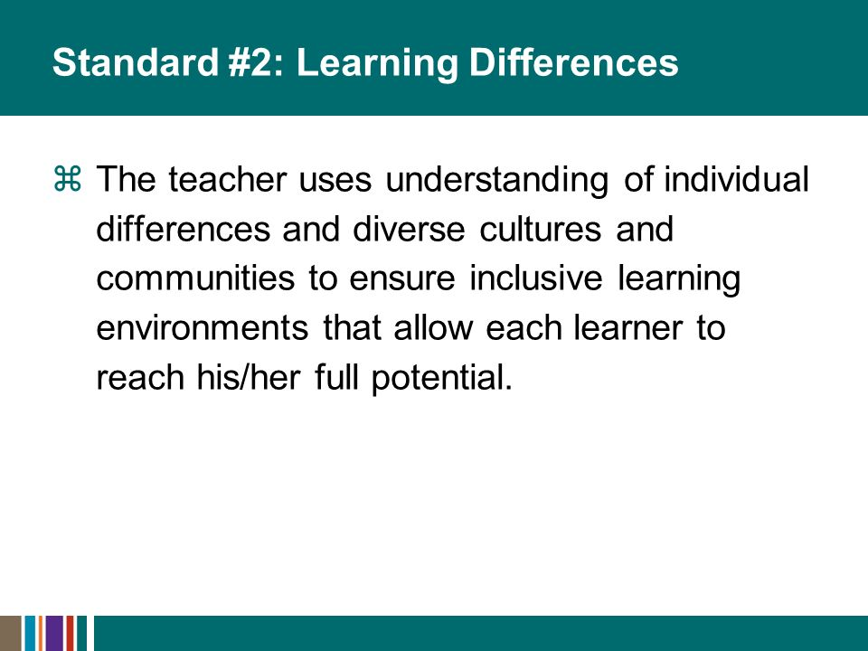 Standard #2: Learning Differences The teacher uses understanding of individual differences and diverse cultures and communities to ensure inclusive learning environments that allow each learner to reach his/her full potential.