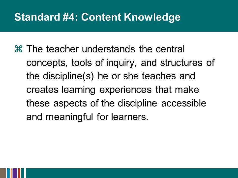 Standard #4: Content Knowledge The teacher understands the central concepts, tools of inquiry, and structures of the discipline(s) he or she teaches and creates learning experiences that make these aspects of the discipline accessible and meaningful for learners.