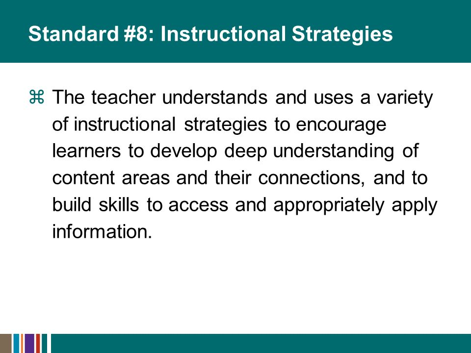 Standard #8: Instructional Strategies The teacher understands and uses a variety of instructional strategies to encourage learners to develop deep und