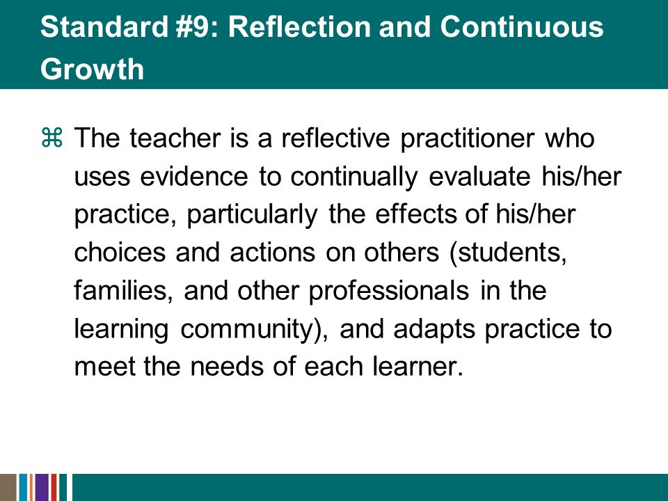 The teacher is a reflective practitioner who uses evidence to continually evaluate his/her practice, particularly the effects of his/her choices and actions on others (students, families, and other professionals in the learning community), and adapts practice to meet the needs of each learner.