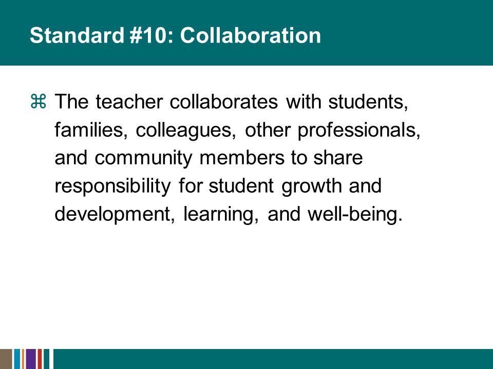 Standard #10: Collaboration The teacher collaborates with students, families, colleagues, other professionals, and community members to share responsibility for student growth and development, learning, and well-being.