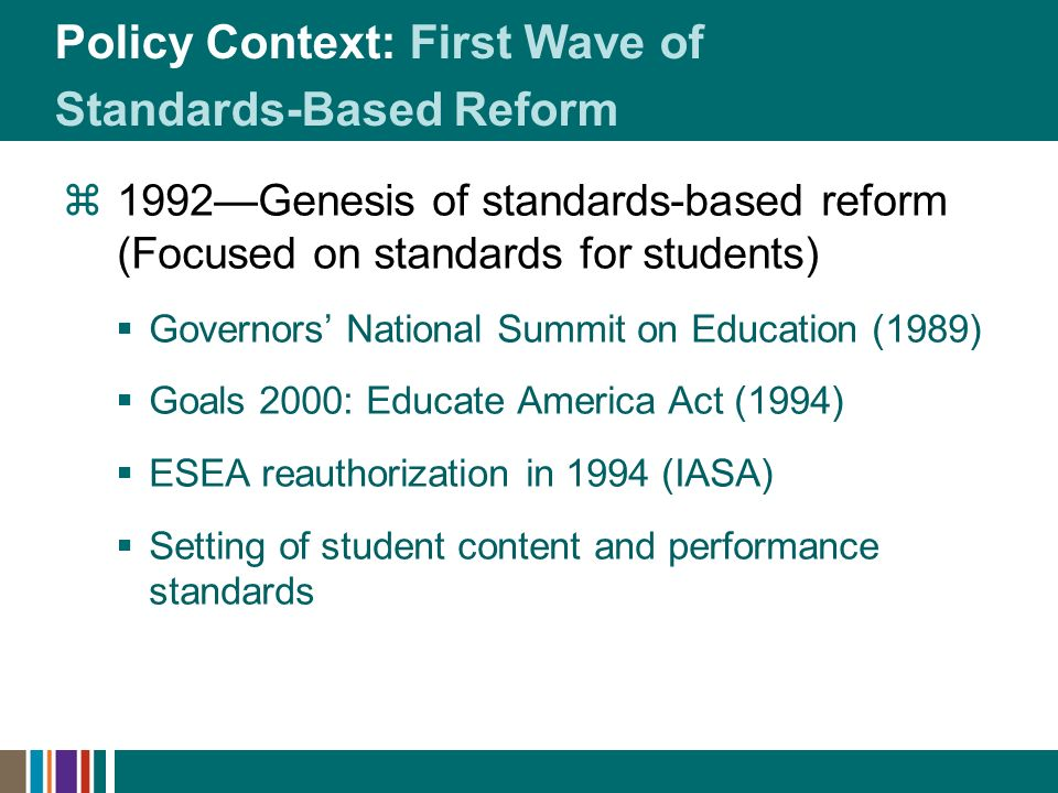 Policy Context: First Wave of Standards-Based Reform 1992Genesis of standards-based reform (Focused on standards for students) Governors National Summ