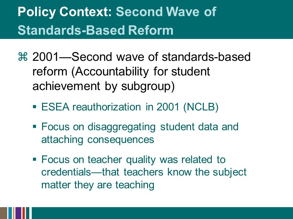 Policy Context: Second Wave of Standards-Based Reform 2001Second wave of standards-based reform (Accountability for student achievement by subgroup) ESEA reauthorization in 2001 (NCLB) Focus on disaggregating student data and attaching consequences Focus on teacher quality was related to credentialsthat teachers know the subject matter they are teaching