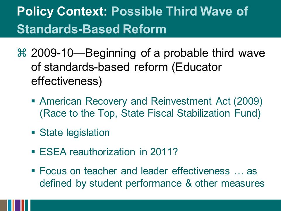 Policy Context: Possible Third Wave of Standards-Based Reform Beginning of a probable third wave of standards-based reform (Educator effectiveness) American Recovery and Reinvestment Act (2009) (Race to the Top, State Fiscal Stabilization Fund) State legislation ESEA reauthorization in 2011.