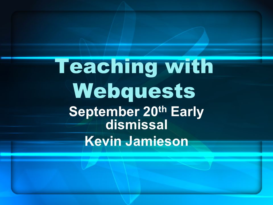 Teaching with Webquests September 20 th Early dismissal Kevin Jamieson