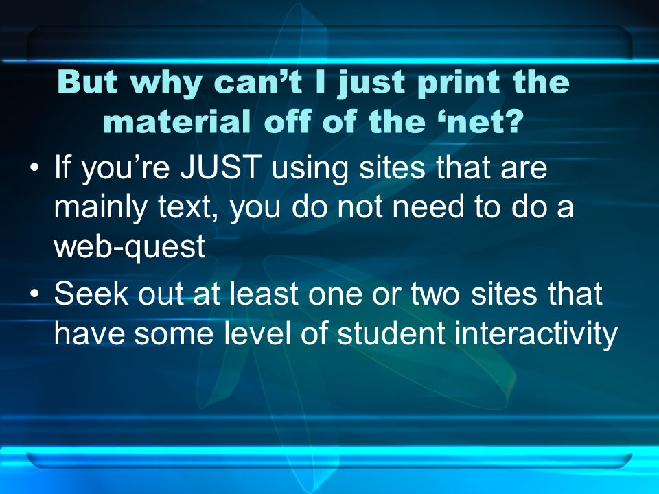 But why cant I just print the material off of the net? If youre JUST using sites that are mainly text, you do not need to do a web-quest Seek out at l
