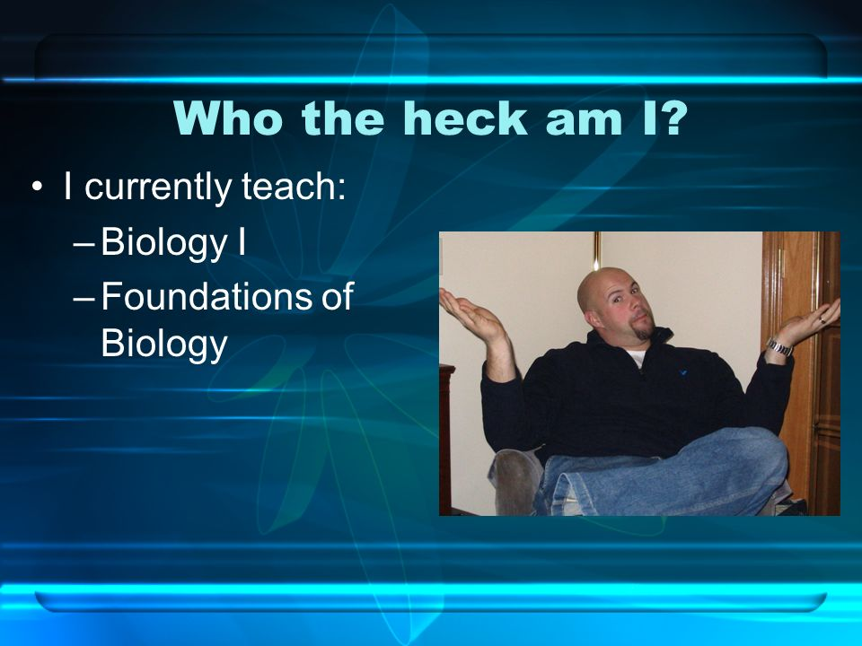 Who the heck am I I currently teach: –Biology I –Foundations of Biology