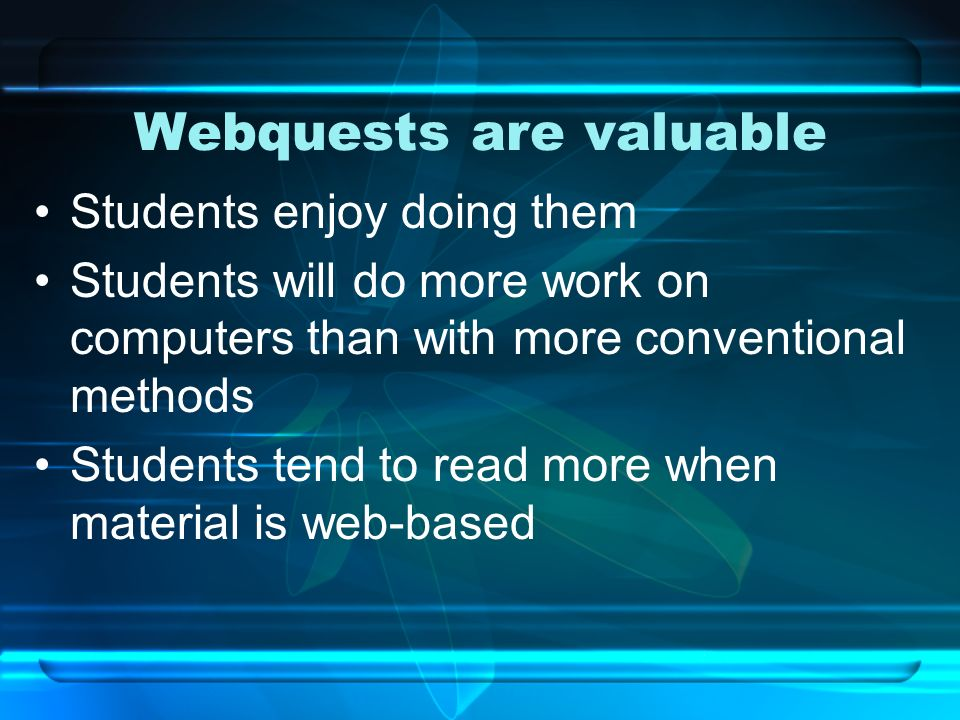 Webquests are valuable Students enjoy doing them Students will do more work on computers than with more conventional methods Students tend to read mor