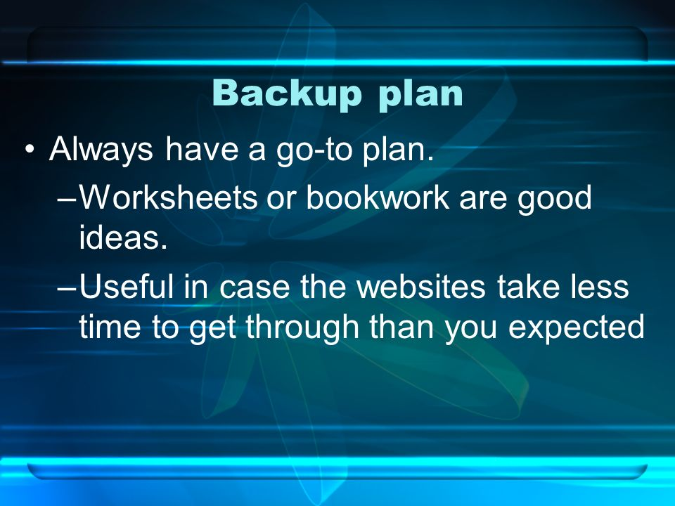 Backup plan Always have a go-to plan. –Worksheets or bookwork are good ideas. –Useful in case the websites take less time to get through than you expe