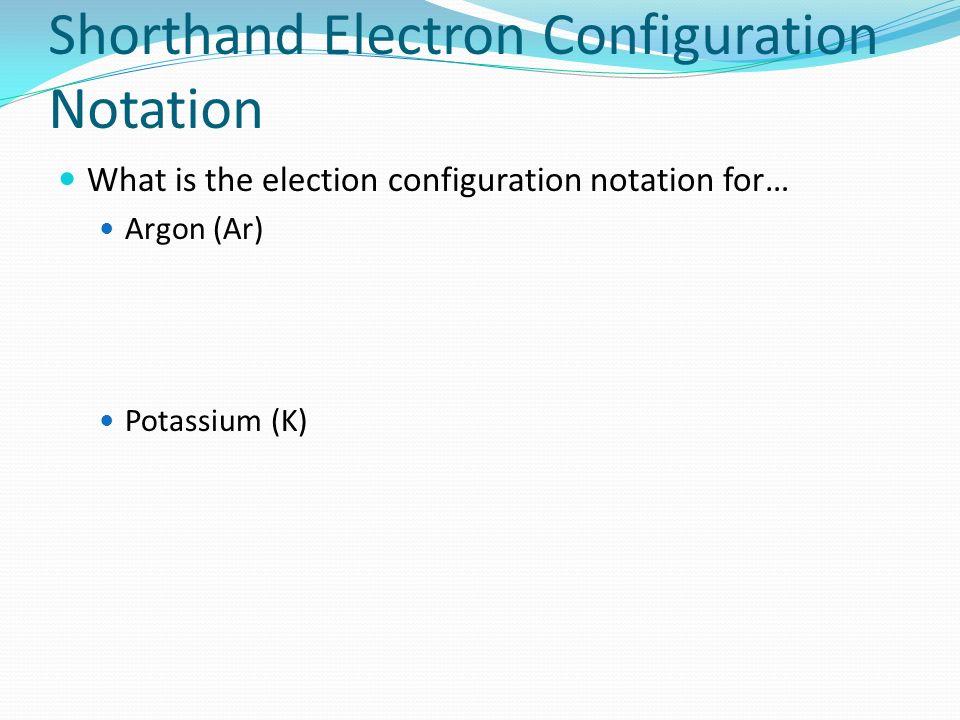 Shorthand Electron Configuration Notation What is the election configuration notation for… Argon (Ar) Potassium (K)