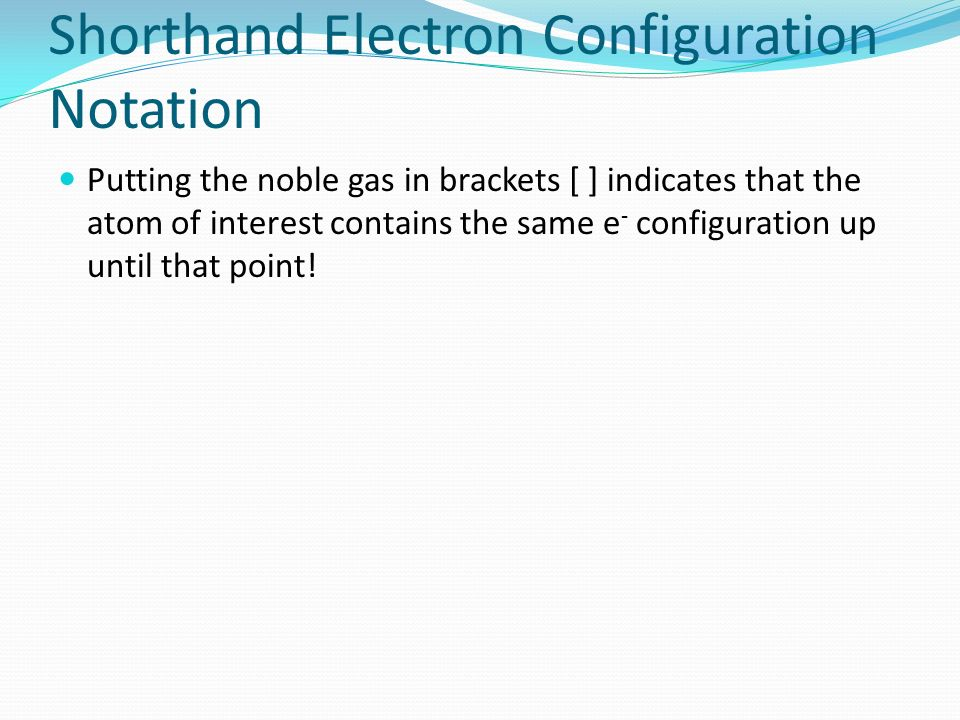 Shorthand Electron Configuration Notation Putting the noble gas in brackets [ ] indicates that the atom of interest contains the same e - configuratio