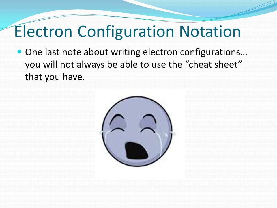Electron Configuration Notation One last note about writing electron configurations… you will not always be able to use the cheat sheet that you have.