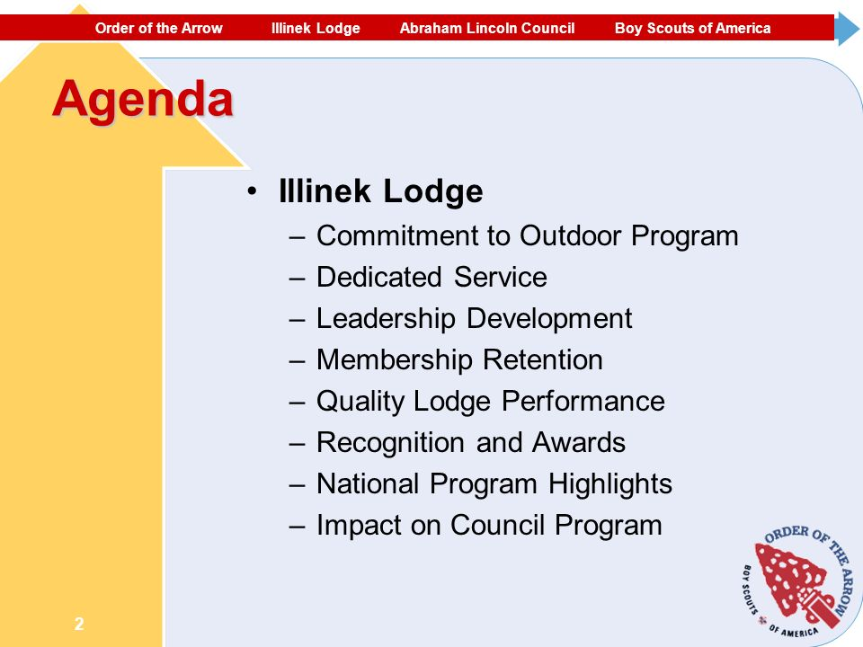 ORDER OF THE ARROW ECHOCKOTEE LODGE NORTH FLORIDA COUNCIL #87 BOY SCOUTS OF AMERICA 2 Agenda Illinek Lodge –Commitment to Outdoor Program –Dedicated Service –Leadership Development –Membership Retention –Quality Lodge Performance –Recognition and Awards –National Program Highlights –Impact on Council Program Order of the Arrow Illinek Lodge Abraham Lincoln Council Boy Scouts of America