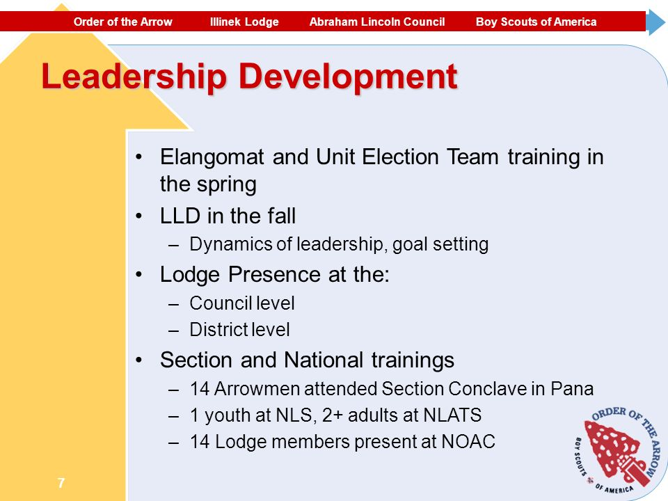 ORDER OF THE ARROW ECHOCKOTEE LODGE NORTH FLORIDA COUNCIL #87 BOY SCOUTS OF AMERICA 7 Leadership Development Elangomat and Unit Election Team training in the spring LLD in the fall –Dynamics of leadership, goal setting Lodge Presence at the: –Council level –District level Section and National trainings –14 Arrowmen attended Section Conclave in Pana –1 youth at NLS, 2+ adults at NLATS –14 Lodge members present at NOAC Order of the Arrow Illinek Lodge Abraham Lincoln Council Boy Scouts of America