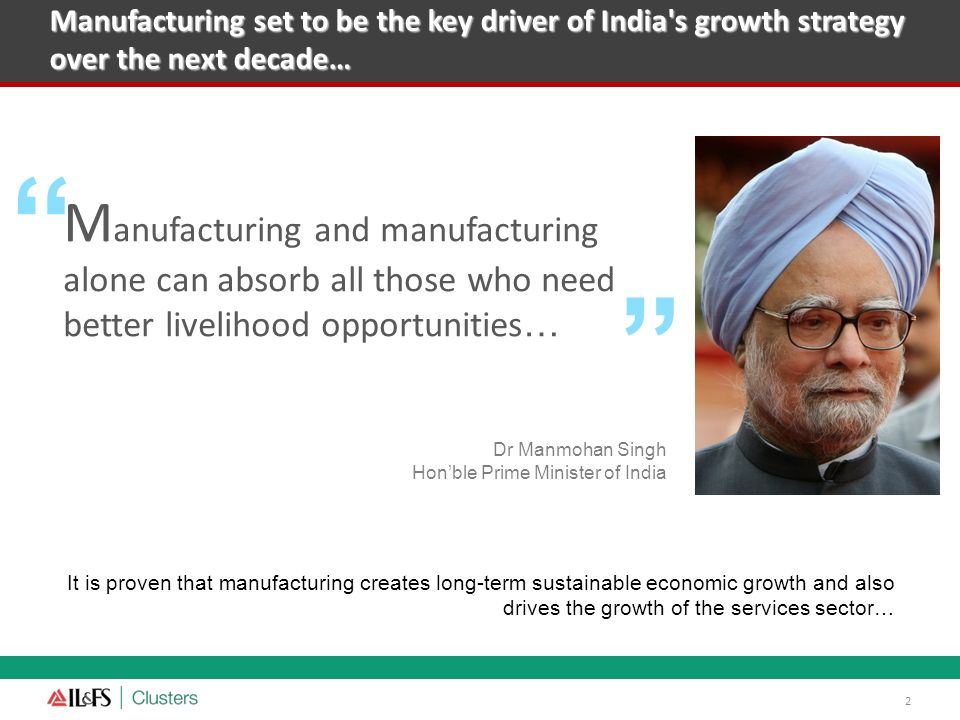 Manufacturing set to be the key driver of India's growth strategy over the next decade… 2 M anufacturing and manufacturing alone can absorb all those