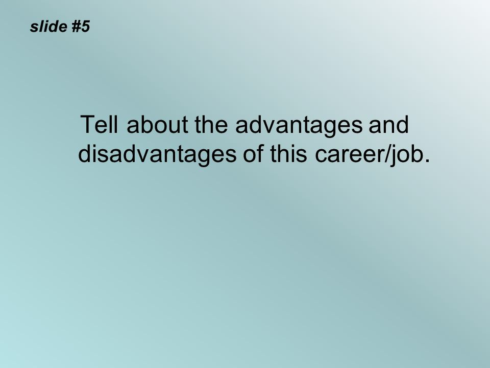 slide #5 Tell about the advantages and disadvantages of this career/job.
