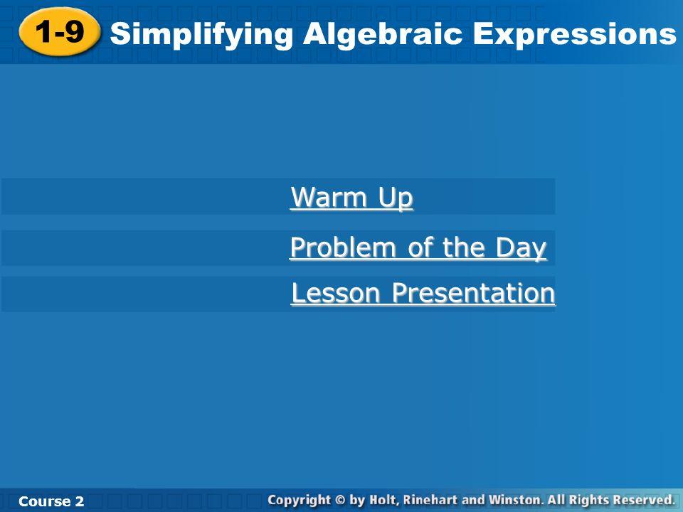 Course 2 1-9 Simplifying Algebraic Expressions 1-9 Simplifying Algebraic Expressions Course 2 Warm Up Warm Up Problem of the Day Problem of the Day Le