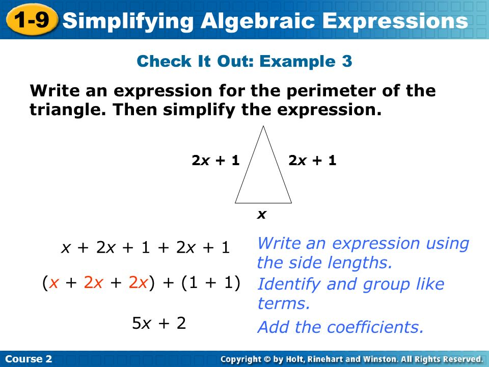 Course 2 1-9 Simplifying Algebraic Expressions Check It Out: Example 3 x 2x + 1 x + 2x + 1 + 2x + 1 5x + 2 Write an expression using the side lengths.