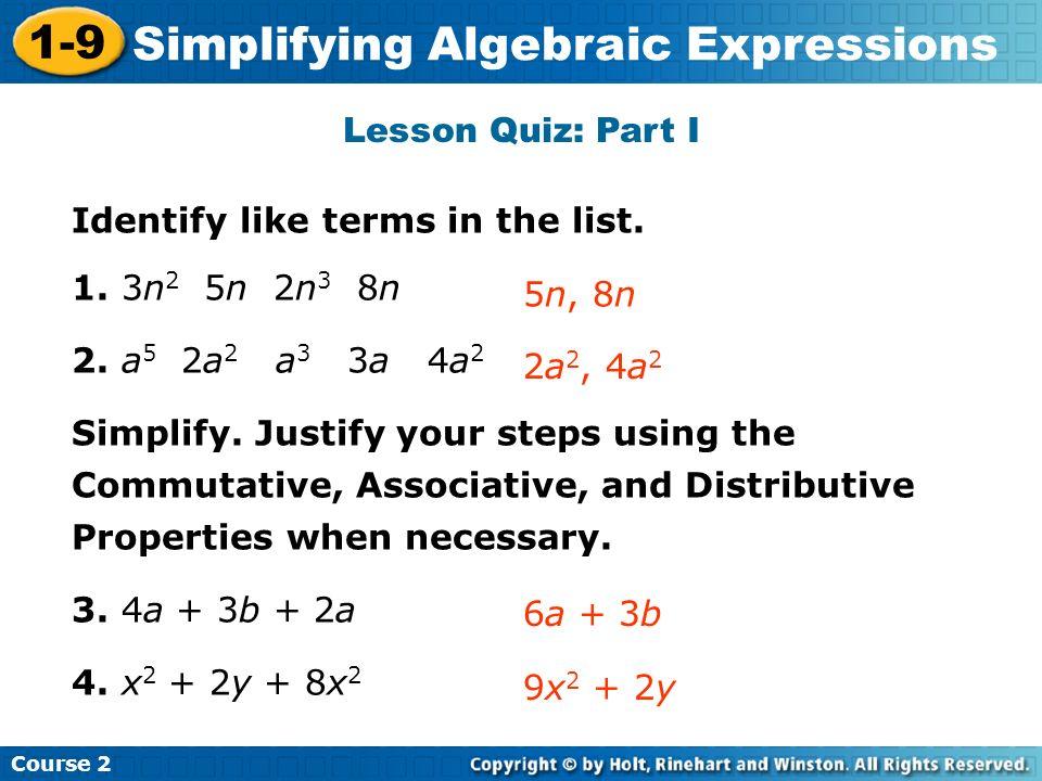 Course 2 1-9 Simplifying Algebraic Expressions Lesson Quiz: Part I Identify like terms in the list. 1. 3n 2 5n 2n 3 8n 2. a 5 2a 2 a 3 3a 4a 2 Simplif