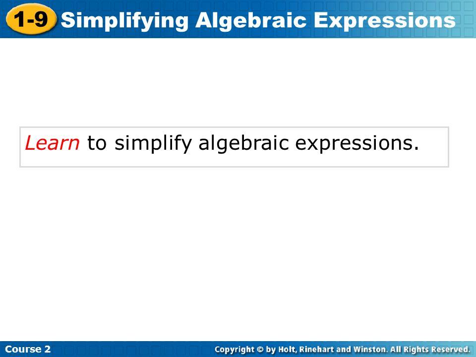 Course 2 1-9 Simplifying Algebraic Expressions Learn to simplify algebraic expressions.