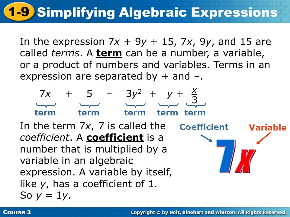 Course 2 1-9 Simplifying Algebraic Expressions In the expression 7x + 9y + 15, 7x, 9y, and 15 are called terms. A term can be a number, a variable, or