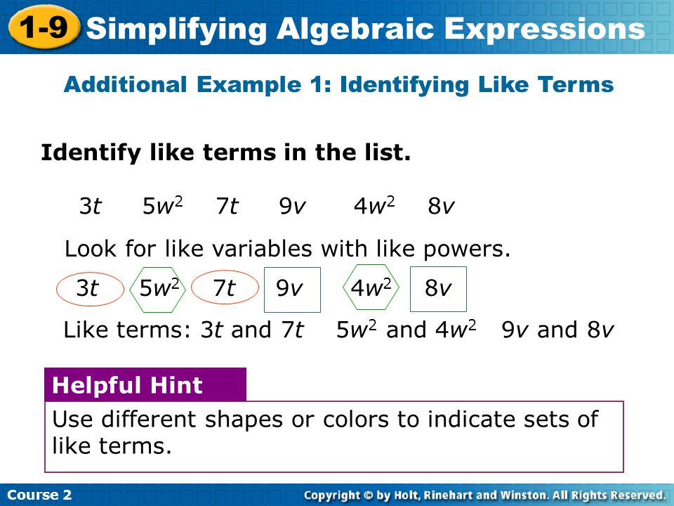 Course 2 1-9 Simplifying Algebraic Expressions Identify like terms in the list. Additional Example 1: Identifying Like Terms 3t 5w 2 7t 9v 4w 2 8v Loo