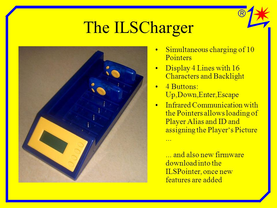 The ILSCharger Simultaneous charging of 10 Pointers Display 4 Lines with 16 Characters and Backlight 4 Buttons: Up,Down,Enter,Escape Infrared Communication with the Pointers allows loading of Player Alias and ID and assigning the Players Picture......