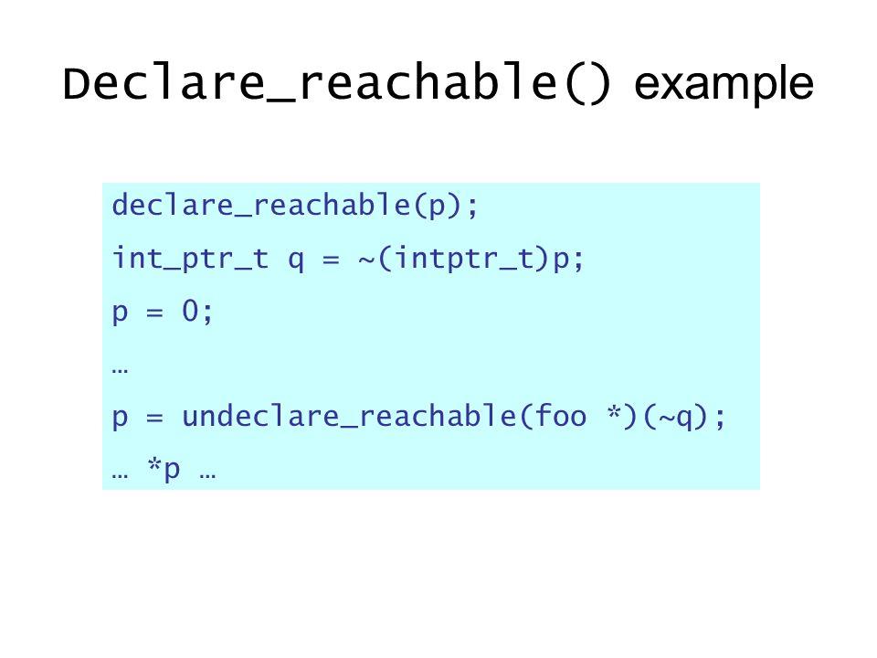 Declare_reachable() example declare_reachable(p); int_ptr_t q = ~(intptr_t)p; p = 0; … p = undeclare_reachable(foo *)(~q); … *p …