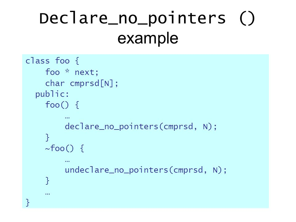 Declare_no_pointers () example class foo { foo * next; char cmprsd[N]; public: foo() { … declare_no_pointers(cmprsd, N); } ~foo() { … undeclare_no_pointers(cmprsd, N); } … }