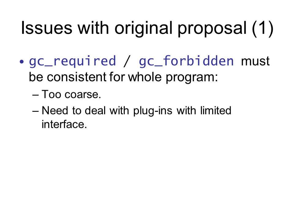 Issues with original proposal (1) gc_required / gc_forbidden must be consistent for whole program: –Too coarse.