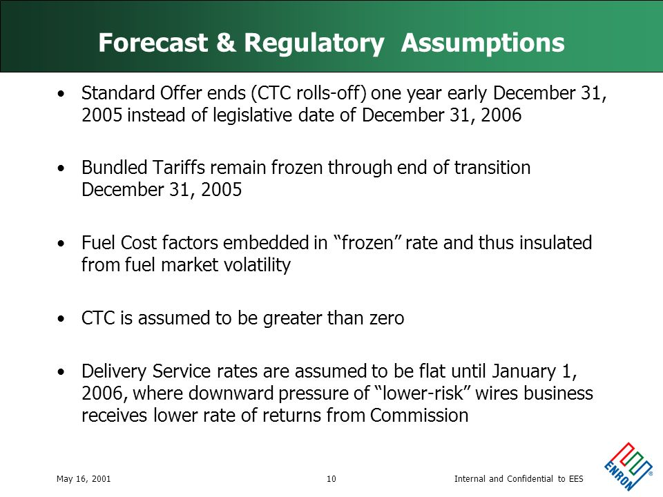 Internal and Confidential to EESMay 16, 200110 Forecast & Regulatory Assumptions Standard Offer ends (CTC rolls-off) one year early December 31, 2005