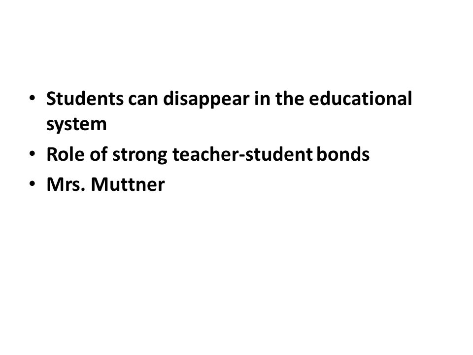 Students can disappear in the educational system Role of strong teacher-student bonds Mrs. Muttner
