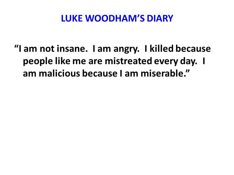 LUKE WOODHAMS DIARY I am not insane. I am angry.