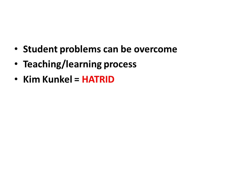 Student problems can be overcome Teaching/learning process Kim Kunkel = HATRID