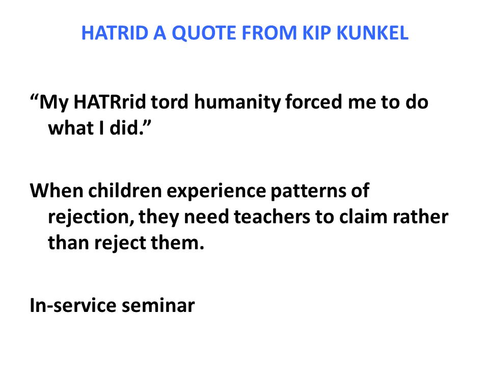 HATRID A QUOTE FROM KIP KUNKEL My HATRrid tord humanity forced me to do what I did. When children experience patterns of rejection, they need teachers