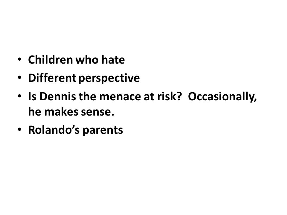 Children who hate Different perspective Is Dennis the menace at risk? Occasionally, he makes sense. Rolandos parents