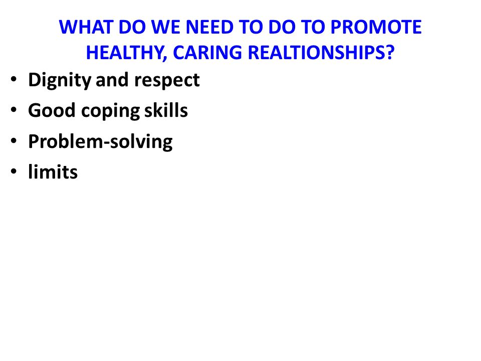 WHAT DO WE NEED TO DO TO PROMOTE HEALTHY, CARING REALTIONSHIPS? Dignity and respect Good coping skills Problem-solving limits