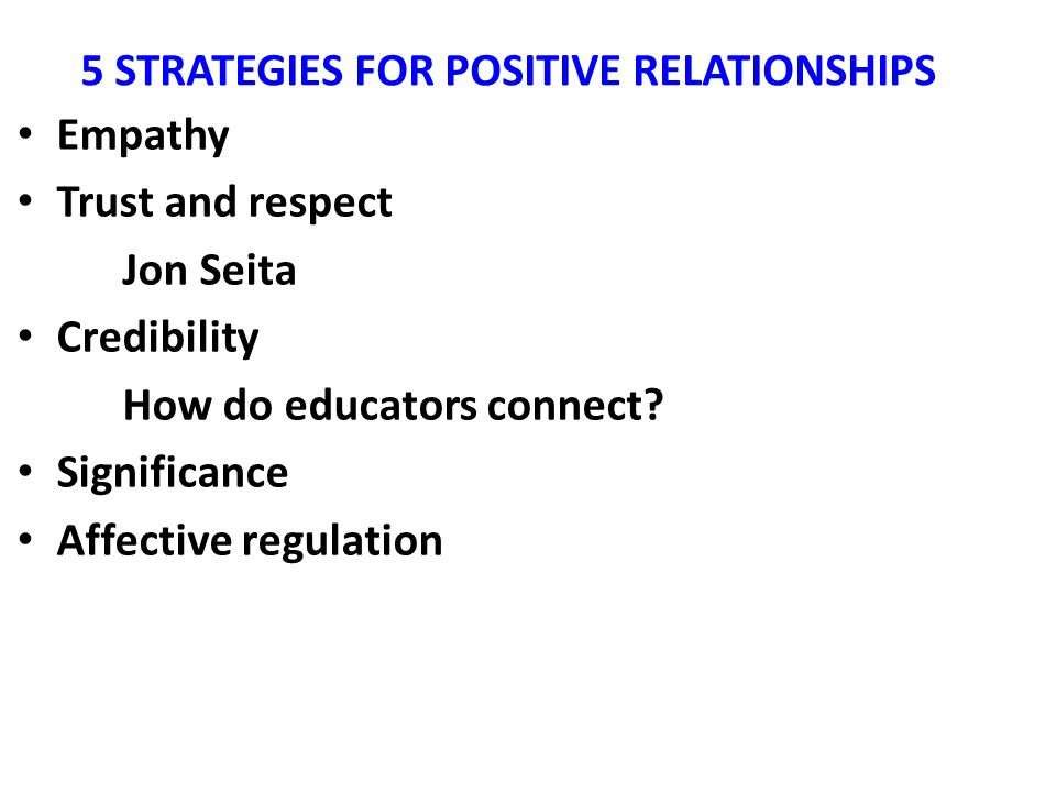 5 STRATEGIES FOR POSITIVE RELATIONSHIPS Empathy Trust and respect Jon Seita Credibility How do educators connect? Significance Affective regulation