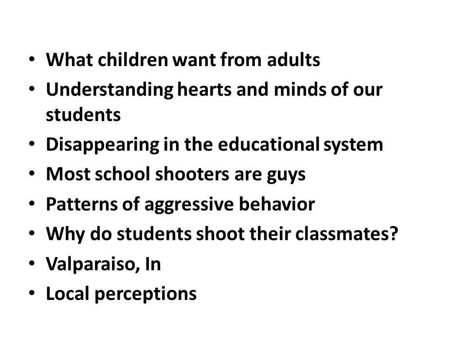 What children want from adults Understanding hearts and minds of our students Disappearing in the educational system Most school shooters are guys Patterns of aggressive behavior Why do students shoot their classmates.