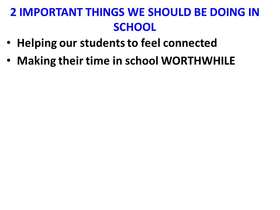 2 IMPORTANT THINGS WE SHOULD BE DOING IN SCHOOL Helping our students to feel connected Making their time in school WORTHWHILE