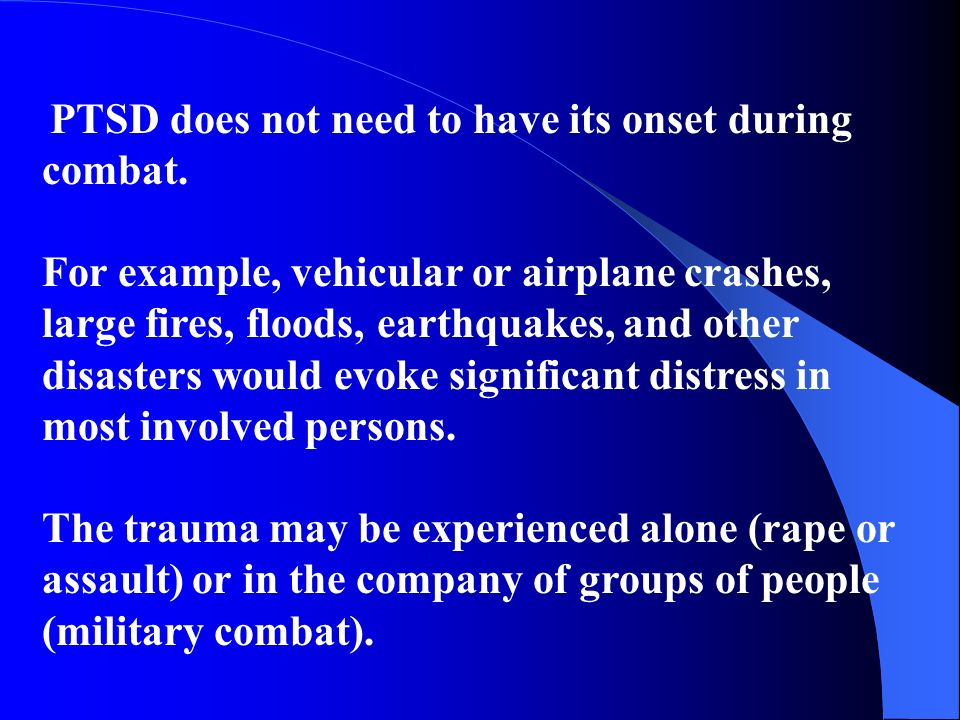 PTSD does not need to have its onset during combat. For example, vehicular or airplane crashes, large fires, floods, earthquakes, and other disasters