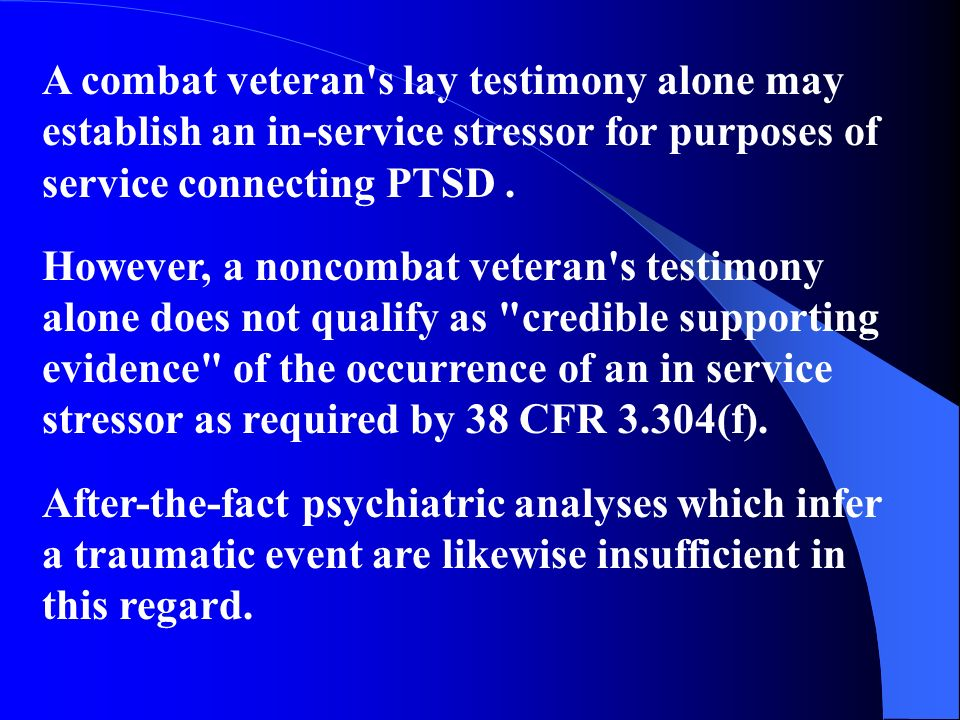 A combat veteran's lay testimony alone may establish an in-service stressor for purposes of service connecting PTSD. However, a noncombat veteran's te