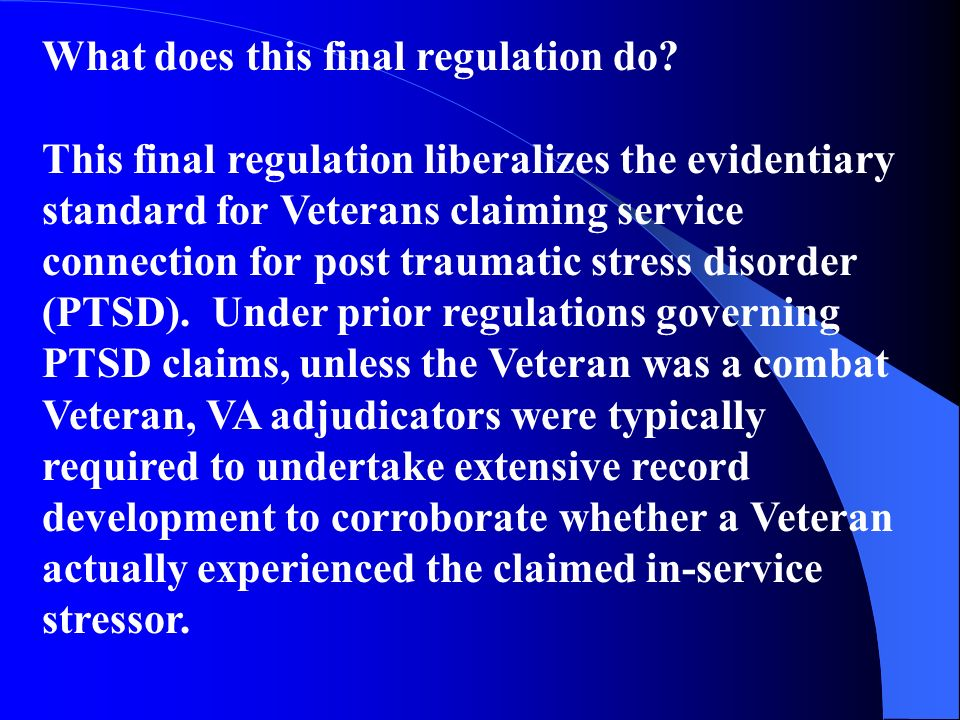 What does this final regulation do? This final regulation liberalizes the evidentiary standard for Veterans claiming service connection for post traum