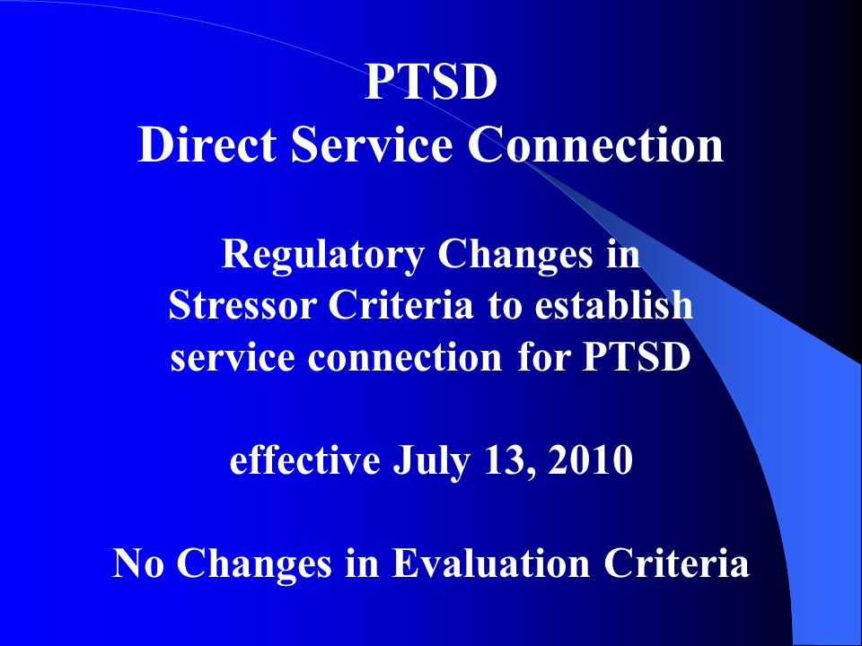 PTSD Direct Service Connection Regulatory Changes in Stressor Criteria to establish service connection for PTSD effective July 13, 2010 No Changes in