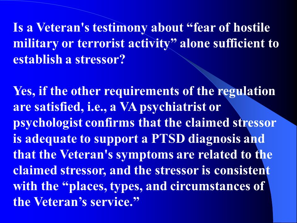 Is a Veteran's testimony about fear of hostile military or terrorist activity alone sufficient to establish a stressor? Yes, if the other requirements
