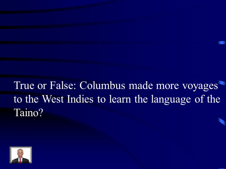 True or False: Columbus made more voyages to the West Indies to learn the language of the Taino?