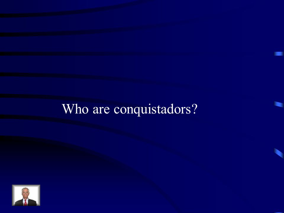 Who are conquistadors?