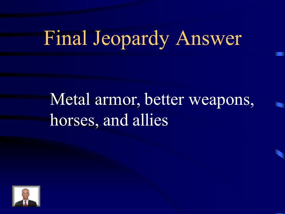 Final Jeopardy Answer Metal armor, better weapons, horses, and allies
